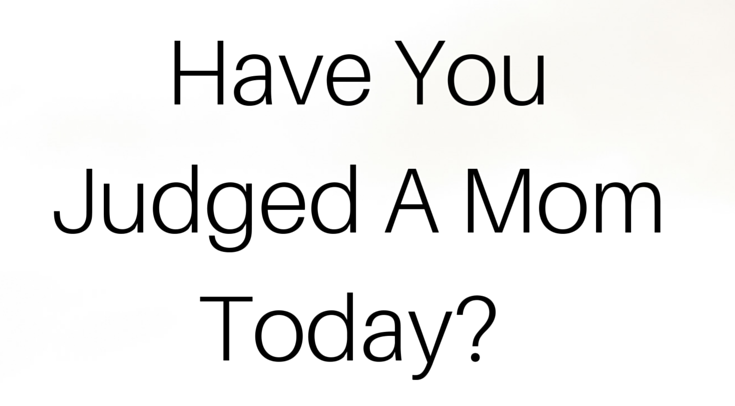 have-you-judged-a-mom-today-.png