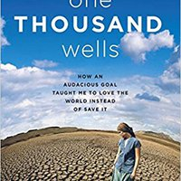 One Thousand Wells: How An Audacious Goal Taught Me To Love The World Instead Of Save It Book Pdf