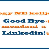 Good bye - Hogy NE kelljen ezt mondani a Linkedinnek