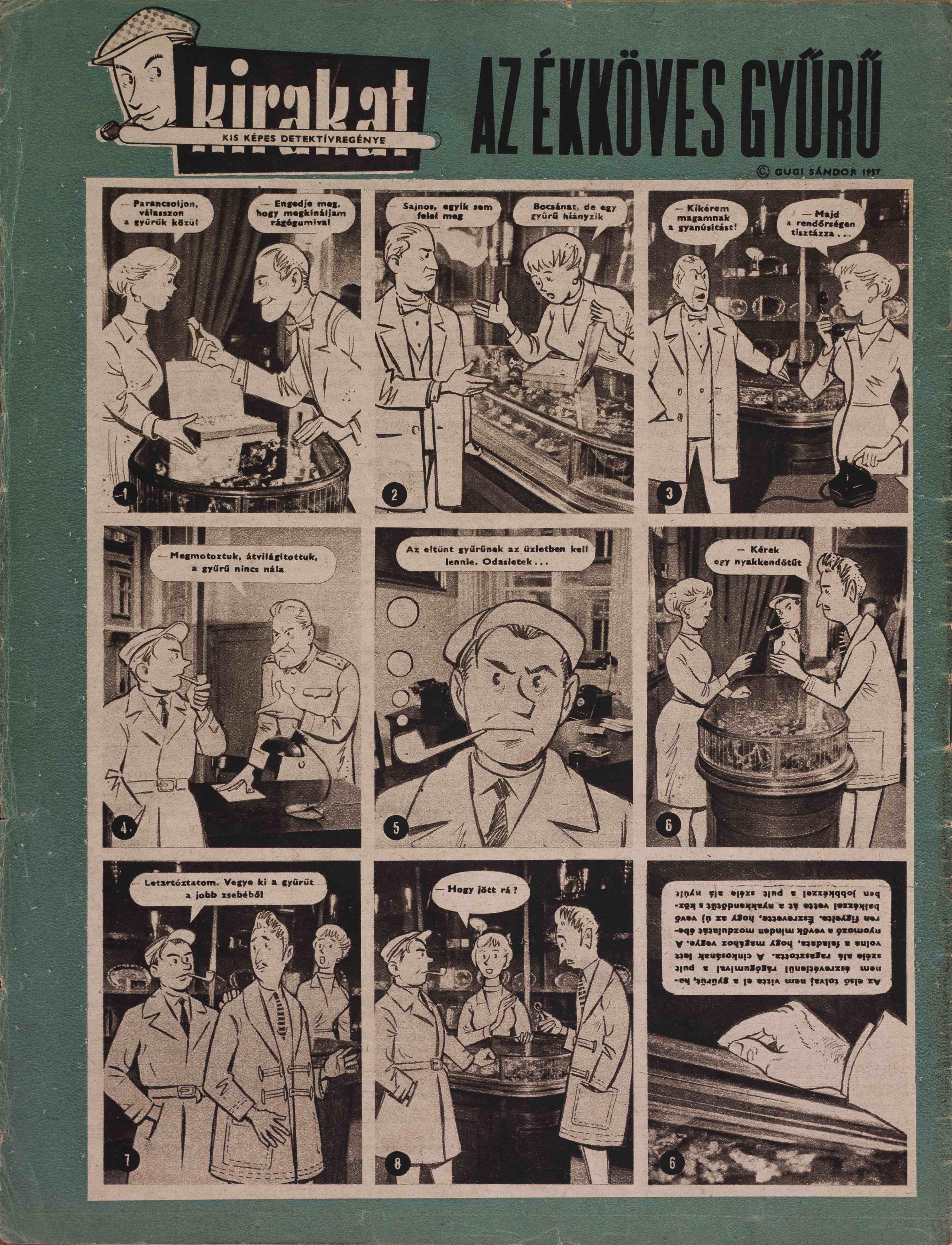 Az ékköves gyűrű<br />KIRAKAT, 1 1957.2.sz.<br /><br />GUGI SÁNDOR: KIS KÉPES DETEKTÍVREGÉNY:<br />Az udvarias nyomozó<br />KIRAKAT, 1 1957.1.sz.-1957.1.sz. (foto + rajz)<br />Az ékköves gyűrű<br />KIRAKAT, 1 1957.2.sz.-1957.2.sz. (foto + rajz)<br />Hogy jött rá?<br />KIRAKAT, 1 1957.3.sz.-1957.3.sz. (foto + rajz)<br />Bütyök tiszta munkája<br />KIRAKAT, 1 1957.4.sz.-1957.4.sz. (foto + rajz)<br />