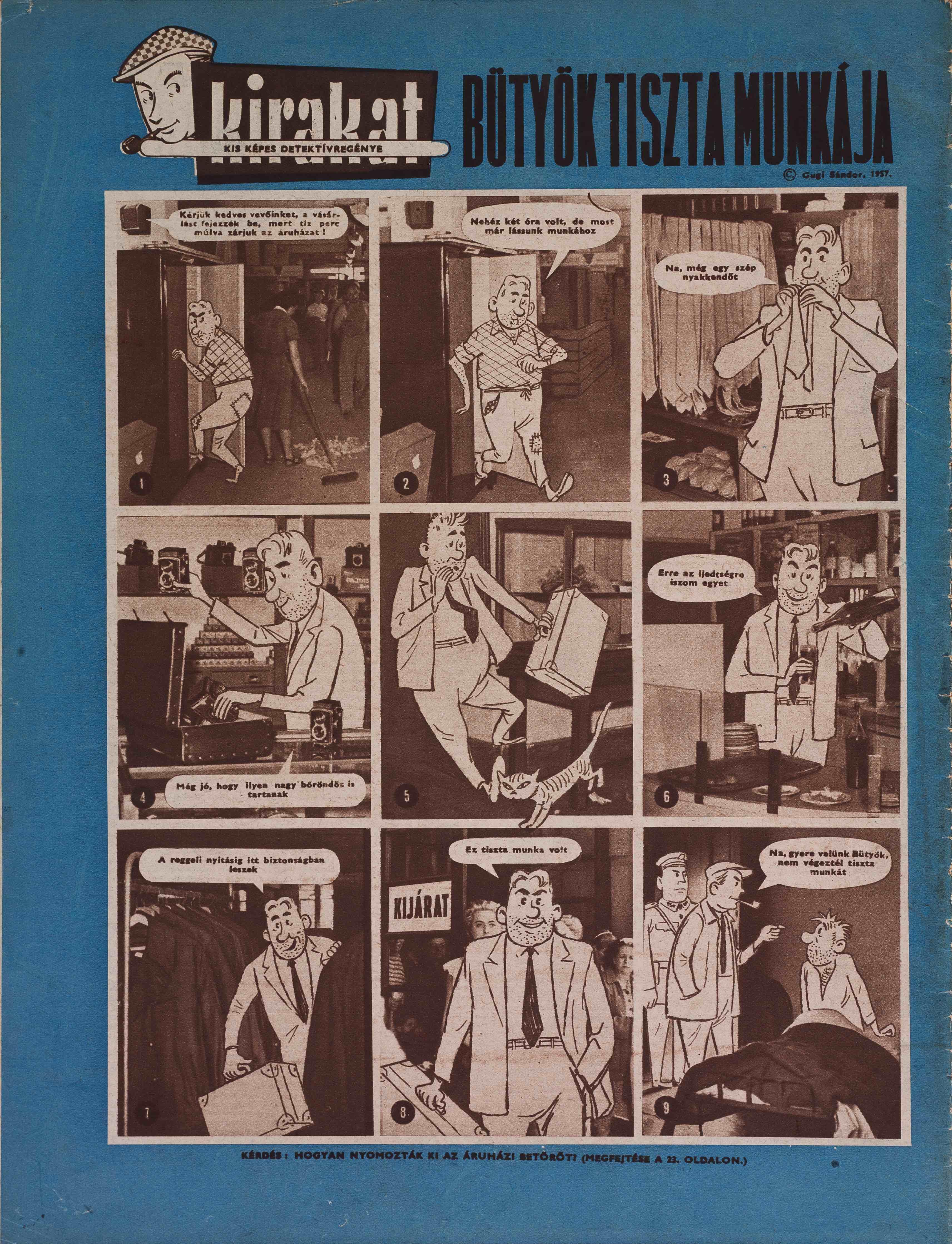 Bütyök tiszta munkája<br />KIRAKAT, 1 1957.4.sz.<br /><br />GUGI SÁNDOR: KIS KÉPES DETEKTÍVREGÉNY:<br />Az udvarias nyomozó<br />KIRAKAT, 1 1957.1.sz.-1957.1.sz. (foto + rajz)<br />Az ékköves gyűrű<br />KIRAKAT, 1 1957.2.sz.-1957.2.sz. (foto + rajz)<br />Hogy jött rá?<br />KIRAKAT, 1 1957.3.sz.-1957.3.sz. (foto + rajz)<br />Bütyök tiszta munkája<br />KIRAKAT, 1 1957.4.sz.-1957.4.sz. (foto + rajz)<br />