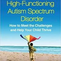 A Parent's Guide To High-Functioning Autism Spectrum Disorder, Second Edition: How To Meet The Challenges And Help Your Child Thrive Ebook Rar