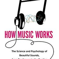 [\ NEW /] How Music Works: The Science And Psychology Of Beautiful Sounds, From Beethoven To The Beatles And Beyond. generosa recently online Jimenez metros business