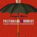 Schmidt Mária: Politikailag inkorrekt (Esszék diktatúráról és demokrációról)