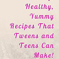 Easy, Healthy, Yummy Recipes That Tweens And Teens Can Make!: Simple Twists On Some Classic Favorites Kevin Obermeyer