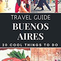 ;ZIP; Buenos Aires 2017 : 20 Cool Things To Do During Your Trip To Buenos Aires: Top 20 Local Places You Can't Miss! (Travel Guide Buenos Aires - Argentina ). owned Golden dzien Republic Plaza