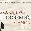 Balla Tibor: Szarajevó, Doberdó, Trianon. Magyarország az első világháborúban