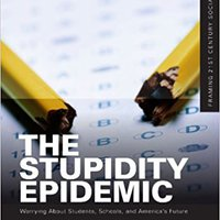 The Stupidity Epidemic: Worrying About Students, Schools, And America's Future (Framing 21st Century Social Issues) Download