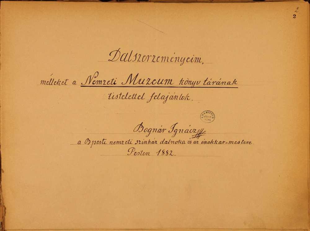 """""""Dalszerzeményeim, melleket a Nemzeti Múzeum könyvtárának tisztelettel felajánlok Bognár Ignácz a Bpesti nemzeti színház dalnoka és az énekkar-mestere Pesten 1882. okt. 4."""" A dalokat és kórusműveket tartalmazó kézirat címoldala – Zeneműtár Ms. Mus. 185 http://nektar.oszk.hu/hu/manifestation/2693861"""