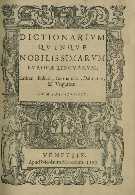 Verancsics Faustus: Dictionarium quinque nobilissimarum Europae linguarum, Latinae, Italicae, Germanicae, Dalmatiae et Ungaricae, Venetia [Venezia], Morettus, 1595. – Régi Nyomtatványok Tára. Jelzet: App. H. 567 (Apponyi-gyűjtemény)
