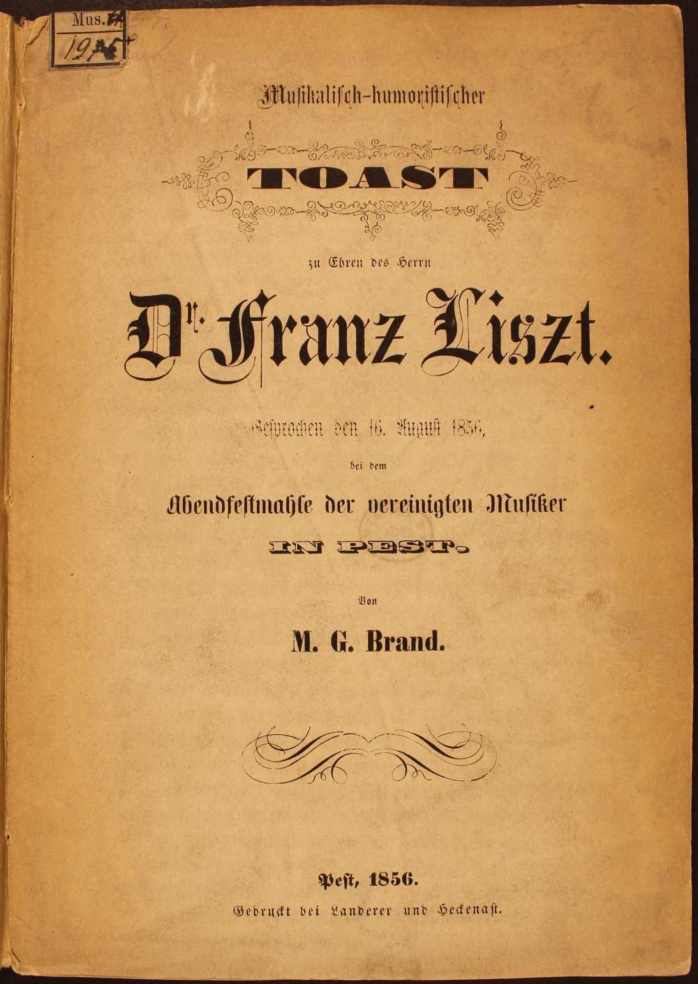 Mosonyi Mihály nyomtatásban megjelent, 1856. augusztus 16-án a Pesti Zenész Egylet Liszt tiszteletére rendezett ünnepségén elhangzott pohárköszöntője. M. G. Brand (Mosonyi): Musikalisch-humoristische Toast zu Ehren des Herrn Dr. Franz Liszt, Pest, Gedruckt bei Landerer und Heckenast, 1856. – Törzsgyűjtemény<br /><br />