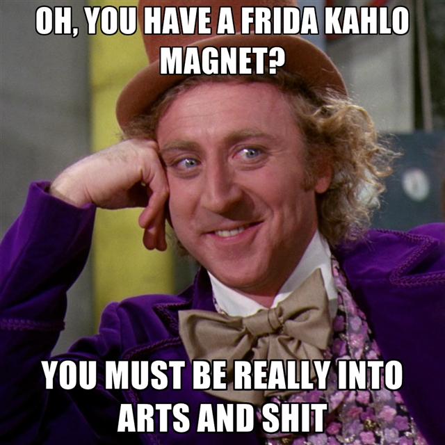 oh-you-have-a-frida-kahlo-magnet-you-must-be-really-into-arts-an.jpg