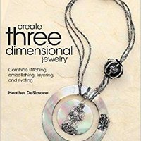 Create Three Dimensional Jewelry: Combine Stitching, Embellishing, Layering, And Riveting Book Pdf