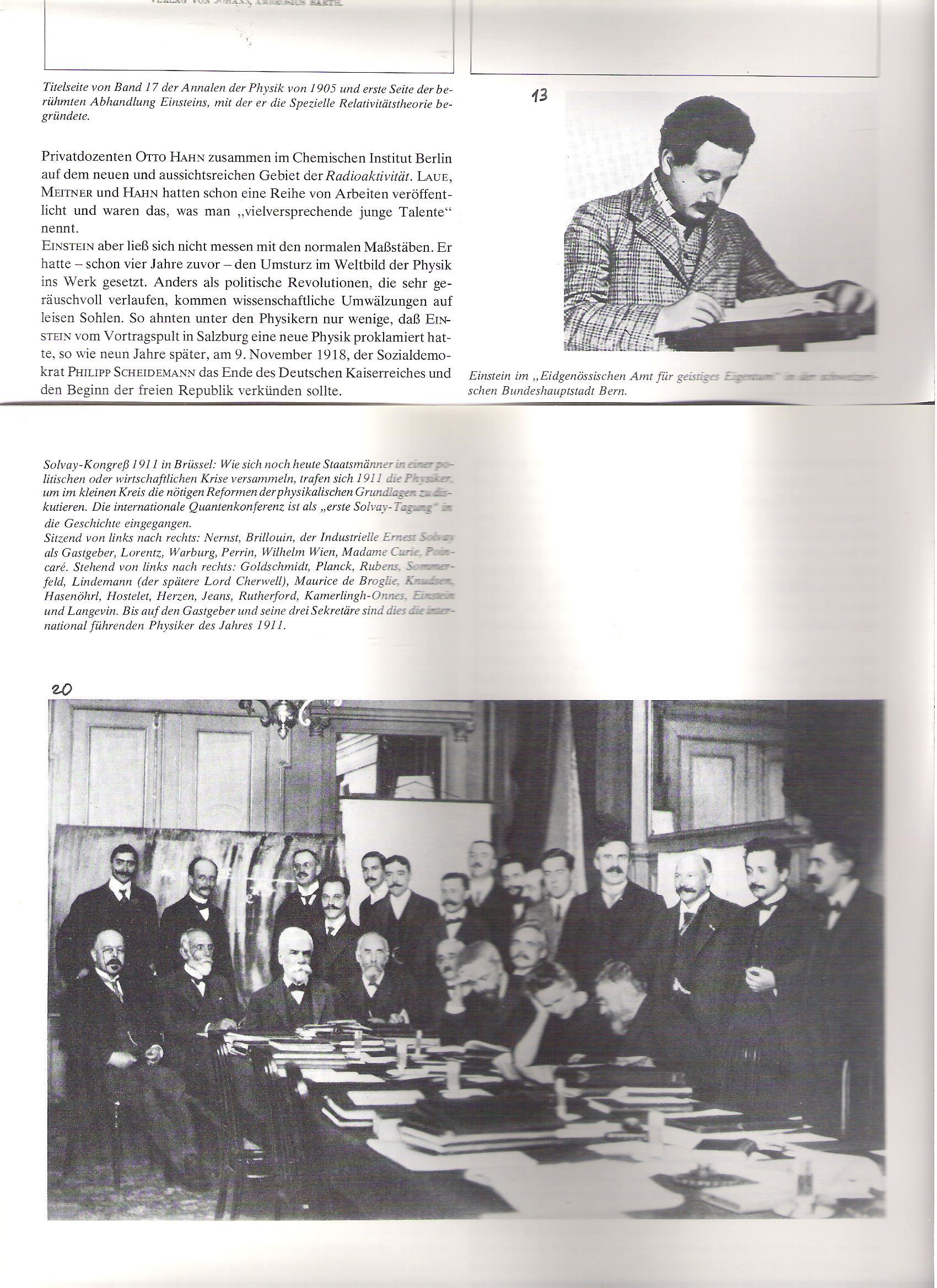 """13<br />Az Annalen der Physik 1905/17. Kötetének címlapja a híres Einsten-dolgozattal, amiben a speciális relativitáselméletét teszi közzé.<br /><br />Einstein a Szellemi Tulajdon Szövetségi Hivatalában, a svájci fővárosban, Bernben.<br /><br />20<br />Solvay-kongresszus Brüsszelben (1911). Mint ahogyan ma a politikusok vagy a gazdasági körök összegyűlnek, 1911-ben fizikusok találkoztak egy kis körben, hogy a fizika alapjainak szükséges reformjait megvitassák. A nemzetközi kvantumkonferencia, mint az """"Első Solvay-konferencia"""" került be a történelembe. <br />Ülnek, balról jobbra: Nernst, Brillouin, az iparmágnás Solvay, mint vendéglátó; Lorentz, Warburg, Perrin, Wilhelm Wien, Madame Curie, Poincaré.<br />Állnak, balról jobbra: Goldschmidt, Planck, Rubens, Sommerfeld, Lindemann (a későbbi Lord Cherwell), Maurice de Broglie, Knudsen, Hasenöhre, Hostelet, Herzen, Jeans, Rutherford, Kammeling-Onnes, Einstein és Langevin. <br />A vendéglátó és három titkárja kivételével ők a fizika vezető alakjai 1911-ben."""