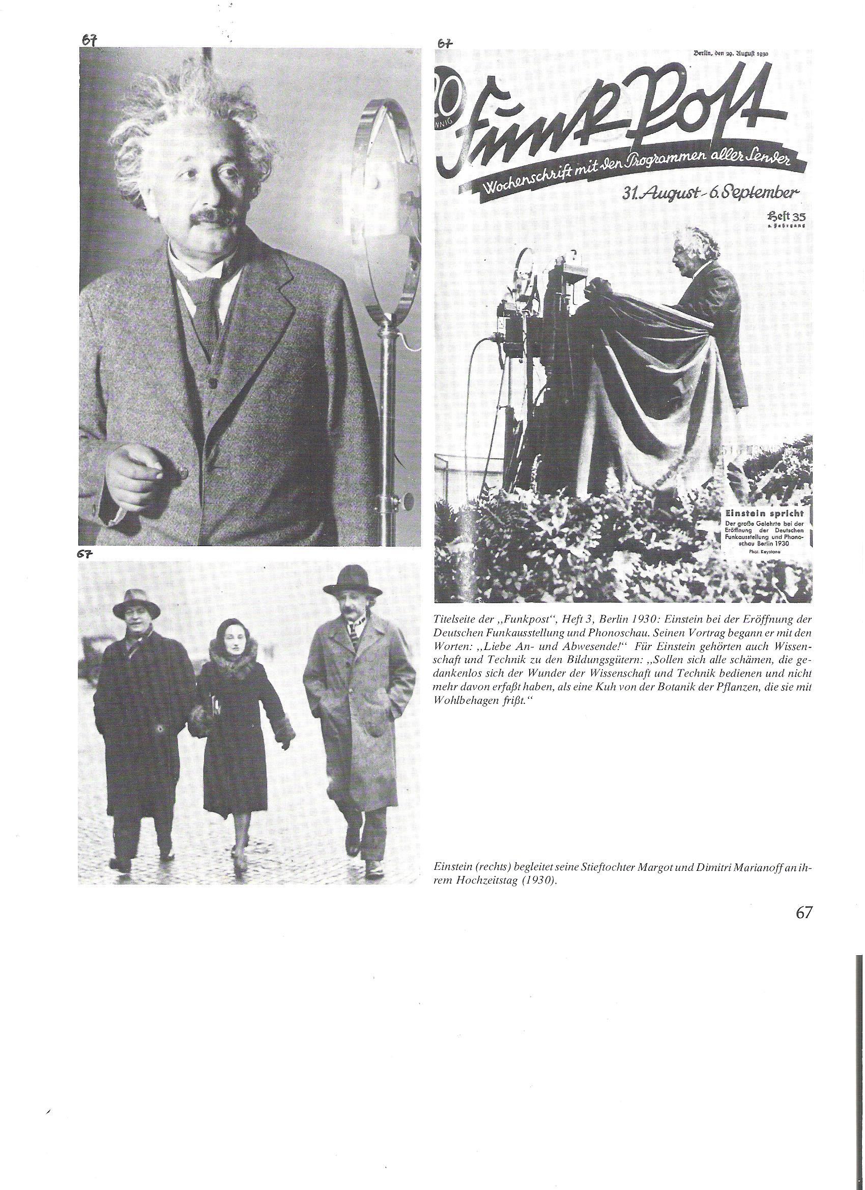 """67<br />A """"Funkpost"""" címlapja, 3.füzet, Berlin, 1930: <br />Einstein a német """"Rádiókiállítás és hangbemutató"""" megnyitásán. Előadását így kezdte: """"Kedves itt- és távollevők!"""" Einstein számára a tudomány és technka is hozzátartozott az általános műveltséghez. """"Szégyelljék azok magukat, akik a tudomány és technika csodáit igénybe veszik, de annyit sem fognak föl belőle, mint egy tehén a növény botanikájából, amit harapdál.""""<br /><br />67<br />Einstein (jobbról) , fogadott lányát, Margot és Dimitri Marianoff-ot kíséri esküvőjük napján (1930)."""