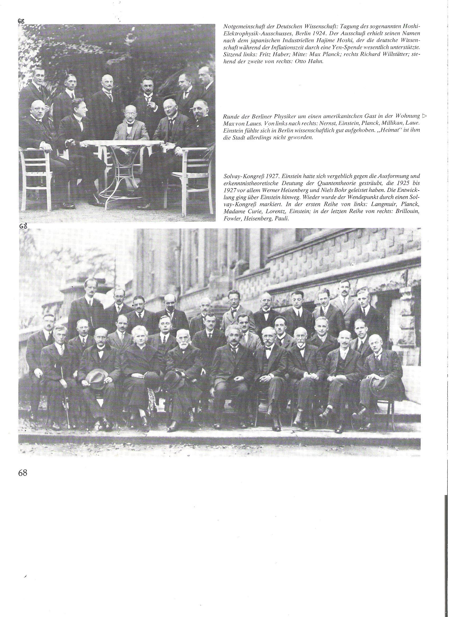 68<br /> A német tudományos szükségközösség: az ún. Hoshi-elektrofizika bizottság ülésezése, Berlin, 1924. A bizottság nevét a japán iparmágnás, Hajime Hoshiról kapta, miután az a német tudományt az infláció idején egy jelentős yen-adománnyal megtámogatta.<br />Ül, balról: Fritz Haber, középütt: Max von Laue, jobbról: Richard Willstätter; az állóknál jobbról a második: Otto Hahn.<br /><br />68<br />Solvay-kongresszus, 1927. Einstein hiába védekezett a formálódó és ismeretelméleti jelentőségű  kvantumelmélet, Werner Heisenberg és Niels Bohr, 1925-1927 közötti meglátásai ellen. A fejlődés átcsapott Einstein feje fölött. A fordulópont kijelölése ismét egy Solvay-kongresszuson történt. <br />Az első sorban, balról: Langmuir, Planck, Madame Curie, Lorentz, Einstein.<br />A legfelső sorban, jobbról: Brillouin, Fowler, Heisenberg, Pauli.