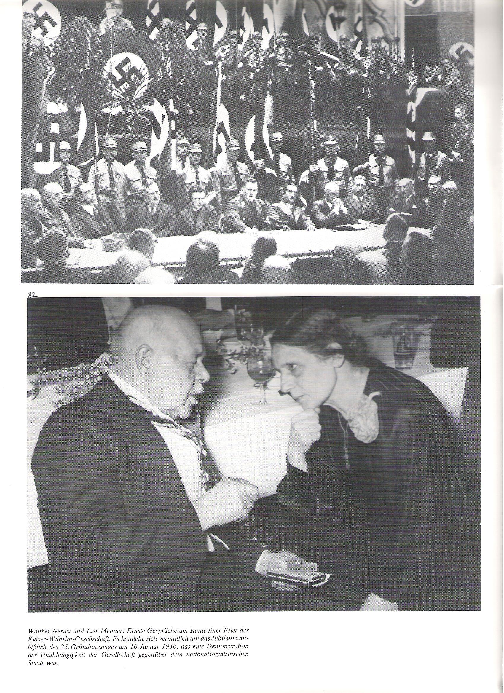 82<br />Walther Nernst és Lise Meitner: komoly beszélgetések a Kaiser Wilhelm Társaság ünnepsége szélén. A kép valószínűleg 1936. január 10-én, a Társaság alapításának 25. évfordulóján készült. A Kaiser Wilhelm Társaság ezzel demonstrálta a náciktól való függetlenségét.