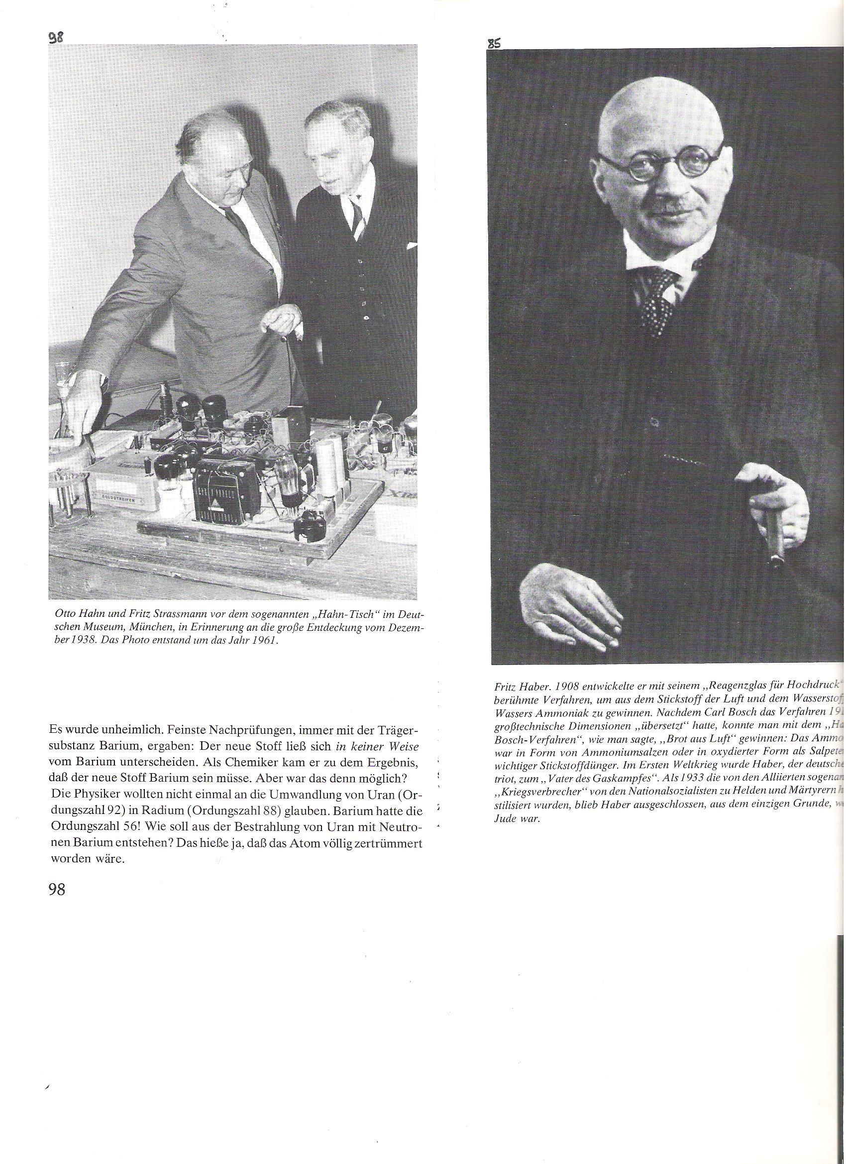 """85<br />Fritz Haber, 1908-ban """"nagynyomású kémcsőjével"""" kidolgozta híres eljárását, a levegő nitrogénjából és a víz hidrogénjéből ammóniát szintetizált. Miután Carl Bosch az eljárást 1913-ban nagyipari méretekre átültette, lehetségessé vált, mint mondták, """"kenyeret a levegőből"""" kinyerni. Az ammónia só vagy oxidált formában mint salétrom egy fontos N-műtrágya lett.<br />Az I. világháborúban Haber, a német patrióta, a """"gázháború atyja"""" lett.<br /> Amikor a későbbi """"háborús bűnösöket"""" (Szövetségesek)  a nácik hősökké és mártírokká kiáltották ki, Habert kihagyták, csupán egyetlen ok miatt: zsidó származású volt.<br /><br />98<br />Otto Hahn és Fritz Strassmann az ún. Hahn-asztal előtt (1961), a Deutsches Museum-ban, Münchenben. Az asztal az 1938. decemberi nagy fölfedezésre emlékeztet."""