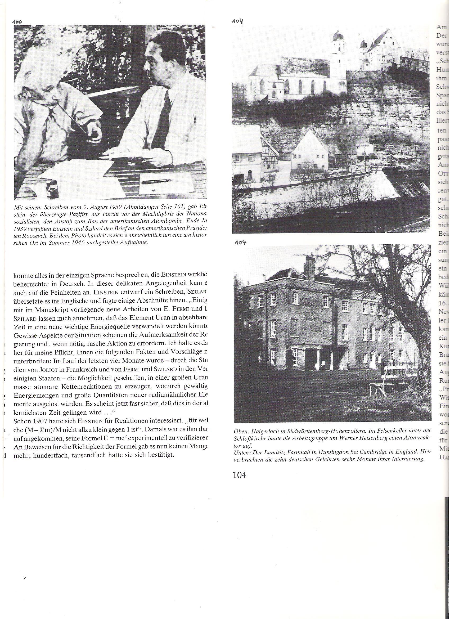 100<br />Einstein, a meggyőződéses pacifista, 1939. aug. 2-i levelével (lásd. kép) a nemzetszocialisták hatalmától való félelmében az atombomba építéséhez egy lökést adott. 1939 végén Einstein és Szilárd megfogalmazták a levelet Roosevelt elnöknek. (Kép rekonstruálva 1946 nyarán).<br /><br />104<br />Haigerloch, Dél-Württenberg, Hohenzollern-hegység. A vártemplom sziklapincéjében épített Werner Heisenberg csapata egy atomreaktort.<br /><br />104<br />Farmhall vidéki kúria a Cambridge (Anglia) melletti Huntingdonban. Ide internáltak tíz német tudóst hat hónapig.