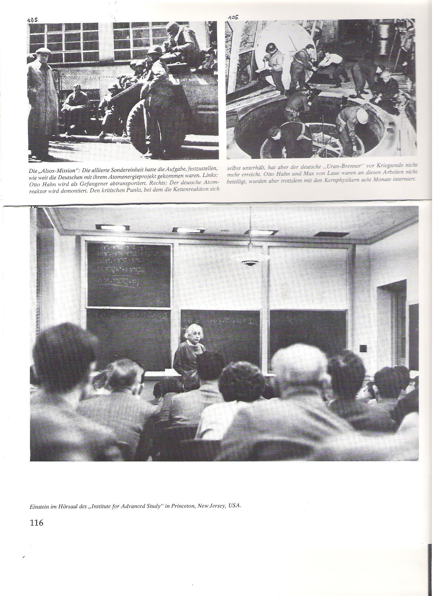 """105<br />Az Alsos-küldetés: a Szövetségesek különleges egysége feladatul kapta, hogy állapítsa meg, mennyire vannak a németek az atomenergia-projektjükkel. Balról: Otto Hahnt, mint foglyot elszállítják.<br /><br />105<br />A német atomreaktort leszerelik. A kritikus pontot, amelynél a láncreakció önmagát fenttartja, a német urán-máglya a háború vége előtt már nem érte el. Otto Hahn és Max von Laue nem vettek részt ezekben a munkálatokban, mégis, a többi atomfizikussal 8 hónapig internálva voltak.<br /><br />116<br />Einstein az """"Institute for Advanced Study"""" előadó termében, Princetonban, New Jersey, USA."""