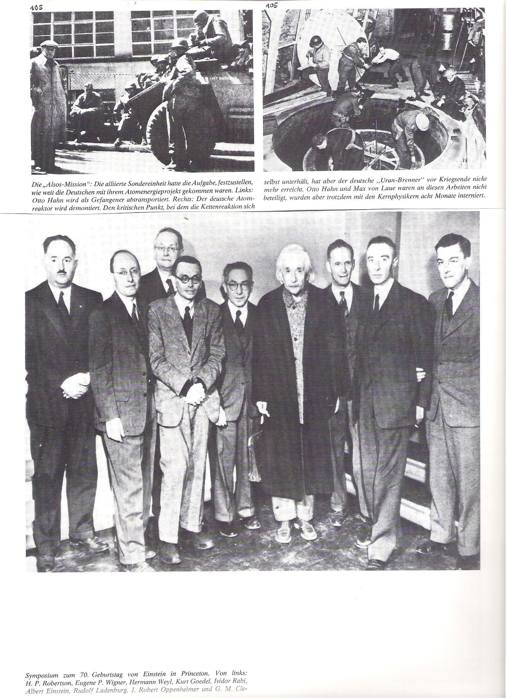 105<br />Az Alsos-küldetés: a Szövetségesek különleges egysége feladatul kapta, hogy állapítsa meg, mennyire vannak a németek az atomenergia-projektjükkel. Balról: Otto Hahnt, mint foglyot elszállítják.<br /><br />105<br />A német atomreaktort leszerelik. A kritikus pontot, amelynél a láncreakció önmagát fenttartja, a német urán-máglya a háború vége előtt már nem érte el. Otto Hahn és Max von Laue nem vettek részt ezekben a munkálatokban, mégis, a többi atomfizikussal 8 hónapig internálva voltak.