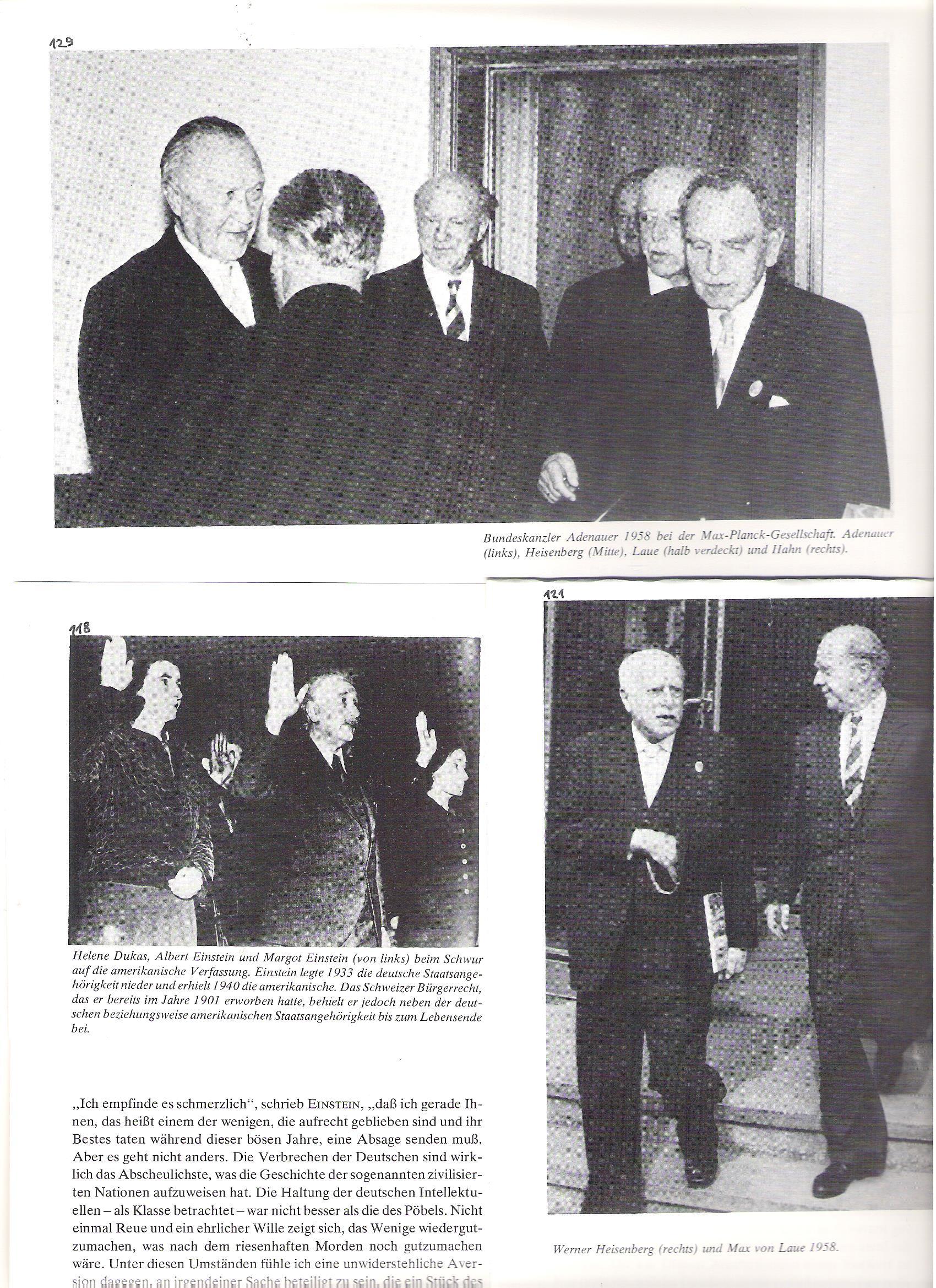 118<br />Helene Dukas, Albert Einstein és Margot Einstein (balról) fölesküsznek az amerikai alkotmányra. Einstein 1933-ban lemondott német állampolgárságáról és 1940-ben megkapta az amerikait. A svájci állampolgárságát (Bürgerrecht), a német mellett (?), mint az amerikait is élete végéig megtartotta.<br /><br />121<br />Werner Heisenberg és Max von Laue (1958).<br /><br />129<br />Adenauer szövetségi kancellár 1958-ban a Max Planck Társaságnál. Adenauer (balról),Heisenberg (középütt), Laue (félig eltakarva), és hahn (jobbról).