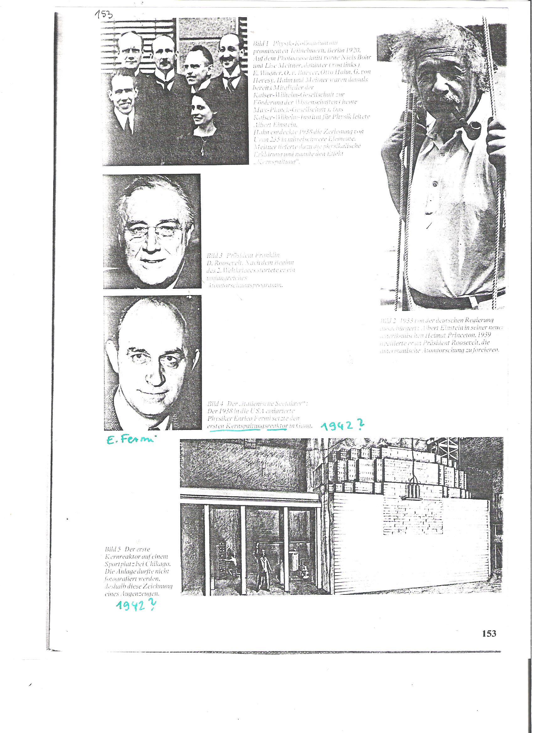 """<br />153 (Másik könyvből?)<br />Kép1. Fizika-kollokvium prominens részvevőkkel, Berlin, 1920. A képkivágáson elől Niels Bohr és Lise Meitner, mögöttük (balról jobbra): E. Wagner, O.v. Baeyer, O. Hahn, G.v. Hevesy. Hahn és Meitner akkor már tagjai a Kaiser Wilhelm Tudománytámogató Társaságnak (Ma Max Planck Gesellschaft). A Kaiser Wilhelm Fizikai Intézete Einstein vezetése alatt állt. Hahn 1938-ban fölfedezte az urán-235 maghasítást középsúlyú elemekre. Meitner adta hozzá a magyarázatot és a jelenséget elnevezte """"Kernspaltung""""-nak.<br /><br />Kép3. Franklin D. Roosevelt. A II. Világháború ukitörése után egy nagyszabású atomkutató programot indított.<br /><br />Kép2. 1933-ban a német kormány megfosztotta német állampolgárságától: Abert Einstein új amerikai hazájában, Princetonban. 1939-be Rooseveltet arra kérte, fokozza az amerikai atomkutatást.<br /><br />Kép4. Az első atomreaktor egy Chicago-i sportpályán.  A reaktort tilos volt fényképezni, ez egy szemtanú rajza."""