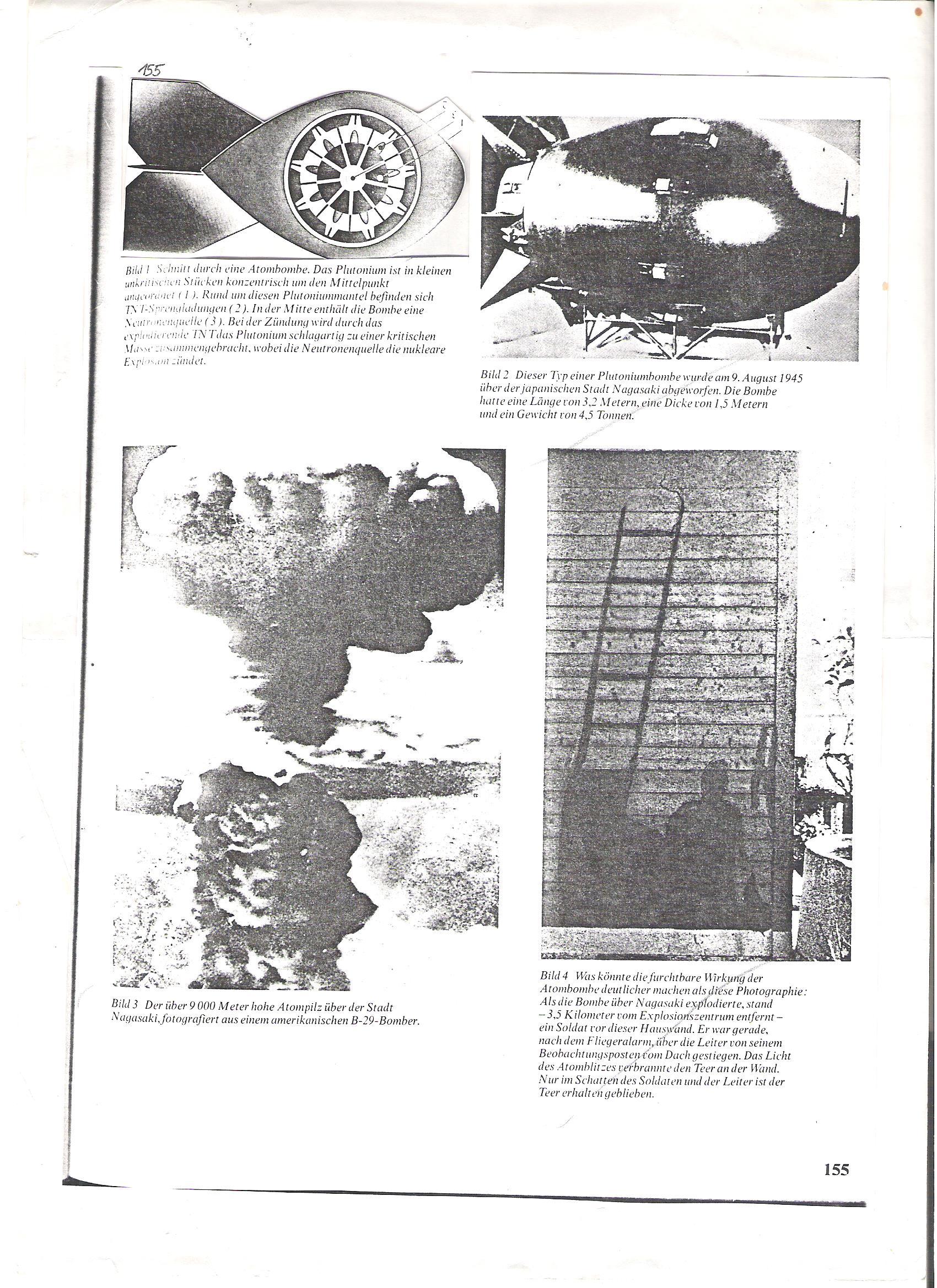 155<br />Kép 1 Egy atombomba keresztmetszete. A plutónium kis, nem kritikus darabokban koncentrikusan a bomba középpontja körül van elhelyezve (1). Ezt a plutóniumköpenyt TNT-robbanótöltetek veszik körül (2). Gyújtáskor a robbanó TNT a plutóniumot hirtelen kritikus tömeggé nyomja össze, miközben a neutronforrás nukleáris robbanást idéz elő. <br /><br />Kép 2  Ilyen típusú plutóniumbombát dobtak le Nagaszakira 1945. aug. 9-én. A bomba 3,5 m hosszú, 1,5 m vastag és 4,5 tonna súlyú volt.<br /><br />Kép3  Mi adná vissza egy atombomba rettenetes hatását, mint ez a fénykép? Mikor a bomba Nagaszaki fölött fölrobbant, 3,5 km-re a robbanás középpontjától ott állt egy katona egy házfal előtt. Ő éppen egy bombariadó után mászott le őrhelyéről a tetőről. A bomba villámfénye leégette a kátrányt a falról. A kátrány csak a létra és a katona árnyékában maradt meg.