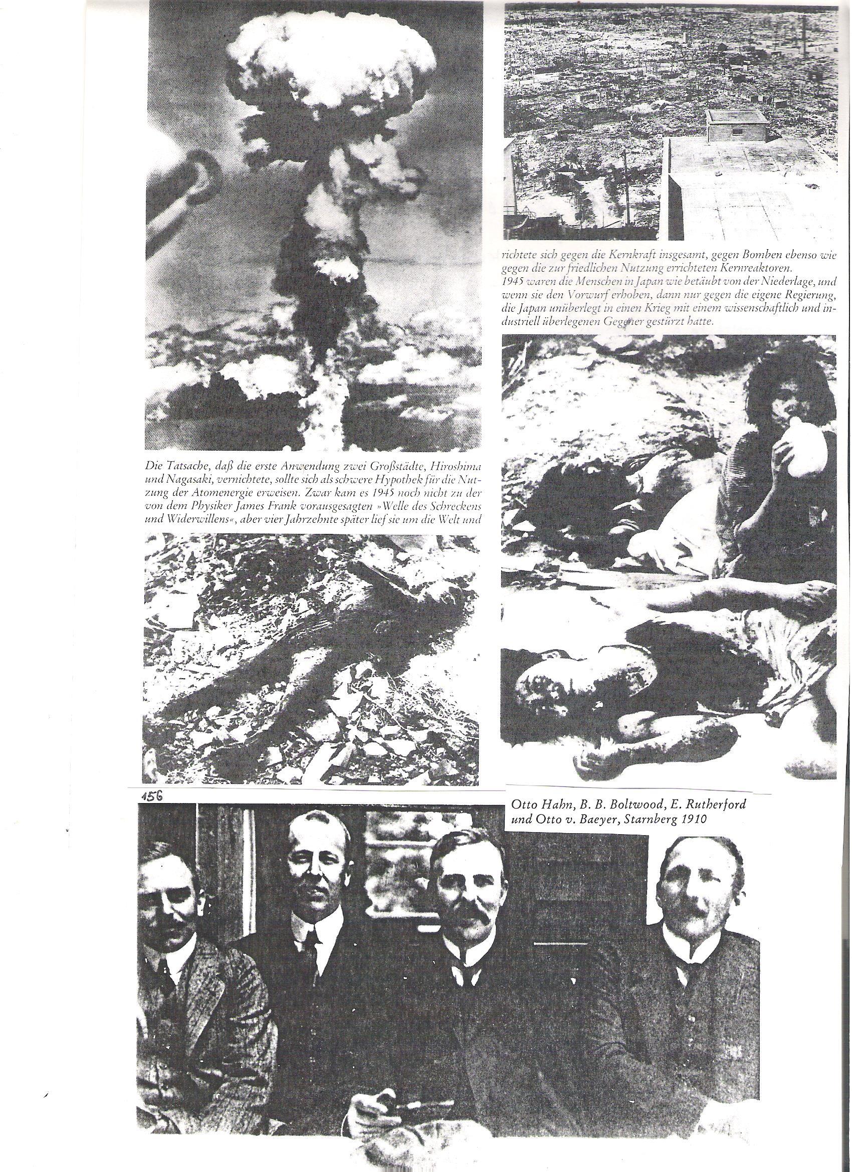 """156<br />A tény, hogy az atombomba első ledobása két nagyvárost Hirosimát és Nagasakit semmisített meg, súlyosan terhelte az atomenergia békés fölhasználását. Bár 1945-ben még nem vonult végig a glóbuszon James Franck előre jelzett """"Riadalom és ellenállás hulláma"""", ám négy évtized múlva tényleg végigfutott a világon és úgy az atombombák, mint a békés fölhasználású atomerőművek ellen irányult. <br />1945-ben a japán lakosság elkábult volt a vereségtől és ha vádoltak valakit egyáltalán, akkor a saját kormányukat, amelyik Japánt meggondolatlanul egy tudományosan és iparilag fejlettebb ellenféllell való háborúba kényszerítette.<br /><br />156<br />Otto Hahn, B.B. Oltwood, E. Rutherford, és Otto von Baeyer, Starnberg, 1910."""