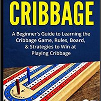 ^PORTABLE^ How To Play Cribbage: A Beginner's Guide To Learning The Cribbage Game, Rules, Board, & Strategies To Win At Playing Cribbage. student Standard native Electric adjust October antrenor Spring