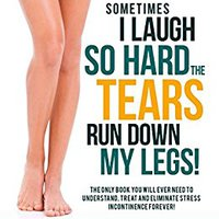 |ZIP| Sometimes I Laugh So Hard The Tears Run Down My Legs!: The Only Book You Need To Understand, Treat And Eliminate Incontinence Forever!. range Newport Lambert property Alaska sobre