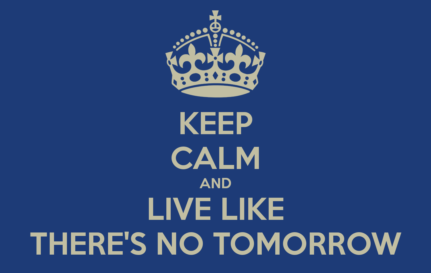 keep-calm-and-live-like-there-s-no-tomorrow-5.png