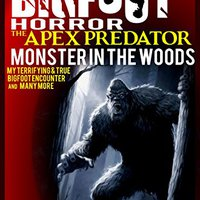 Bigfoot: True Bigfoot Horror: The Apex Predator - Monster In The Woods: Violent & True Encounter Of Sasquatch And Others Encounters Of Bigfoot Hunting People Free Download