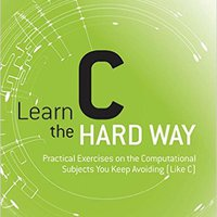 Learn C The Hard Way: Practical Exercises On The Computational Subjects You Keep Avoiding (Like C) (Zed Shaw's Hard Way Series) Free Download