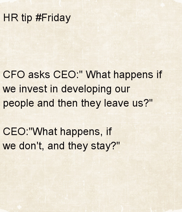 hr-tip-friday-cfo-asks-ceo-what-happens-if-we-invest-in-developing-our-people-and-then-they-leave-us-ceo-what-happens-if-we-don-t-and-they-stay_1394918324.png_600x700