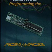 Beginner's Guide To Programming The PIC24/dsPIC33: Using The Microstick And Microchip C Compiler For PIC24 And DsPIC33 (Volume 1) Free Download