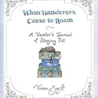 When Wanderers Cease To Roam: A Traveler's Journal Of Staying Put Books Pdf File