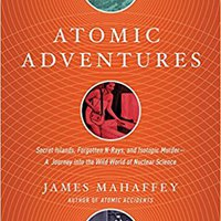 Atomic Adventures: Secret Islands, Forgotten N-Rays, And Isotopic Murder: A Journey Into The Wild World Of Nuclear Science Download Pdf