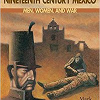 Everyday Life And Politics In Nineteenth Century Mexico : Men, Women, And War Free Download