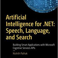 Artificial Intelligence For .NET: Speech, Language, And Search: Building Smart Applications With Microsoft Cognitive Services APIs Free Download