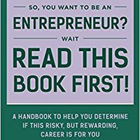 So You Want To Be An Entrepreneur? Wait, Read This Book First!: A Handbook To Help You Determine If This Risky, But Rewarding, Career Is For You (CoolREADS) Mobi Download Book