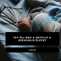Így öli meg a Netflix a szexuális életet