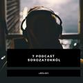 7 podcast sorozatokról