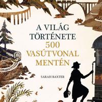 Könyvkritika – Sarah Baxter: A világ története 500 vasútvonal mentén (2019)