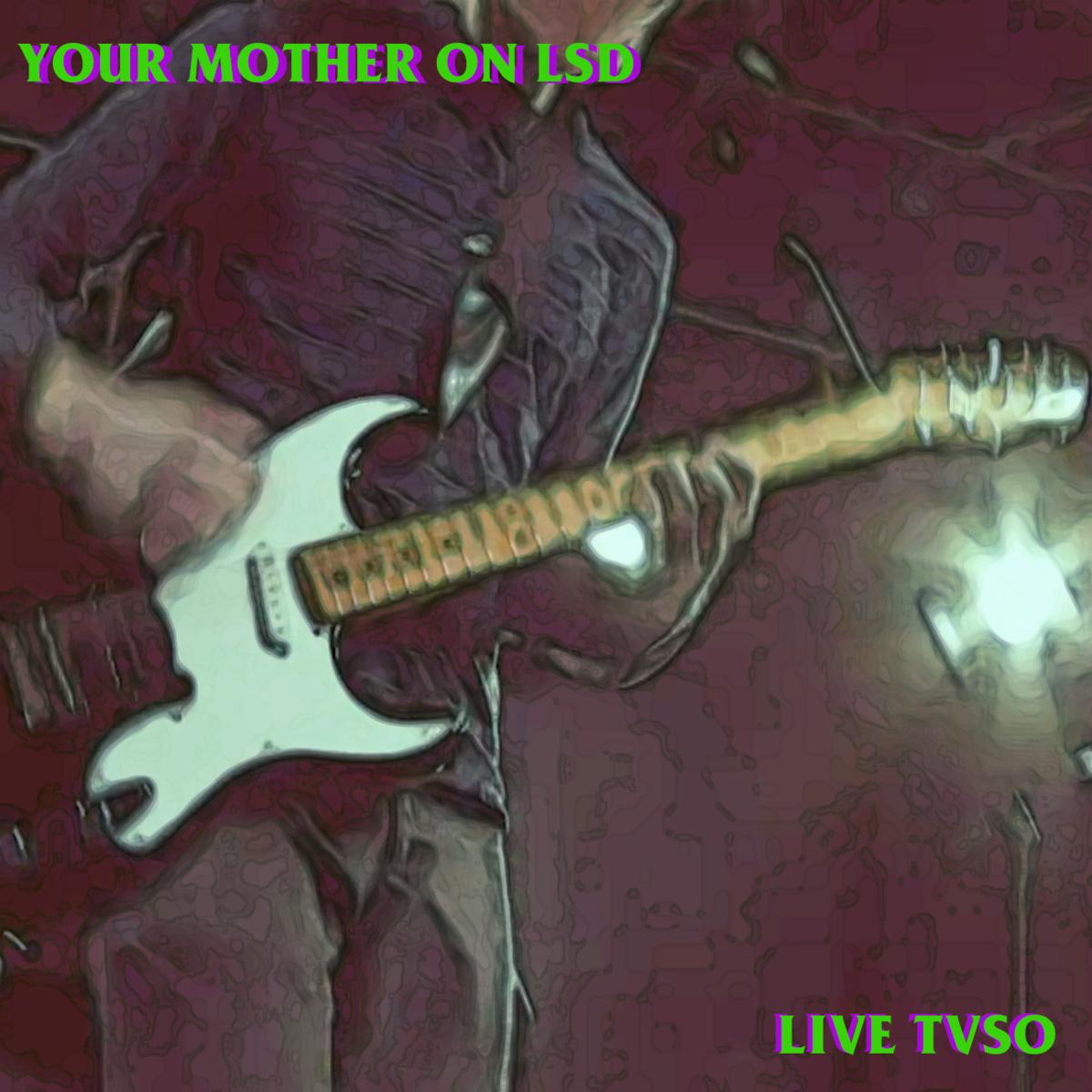your_mother_on_lsd_live_tvso.jpg