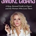 A szexi nők szivaroznak - Egy szexi, érzéki útmutató a szivarokhoz és a nőkhöz, azoknak akik szeretik őket