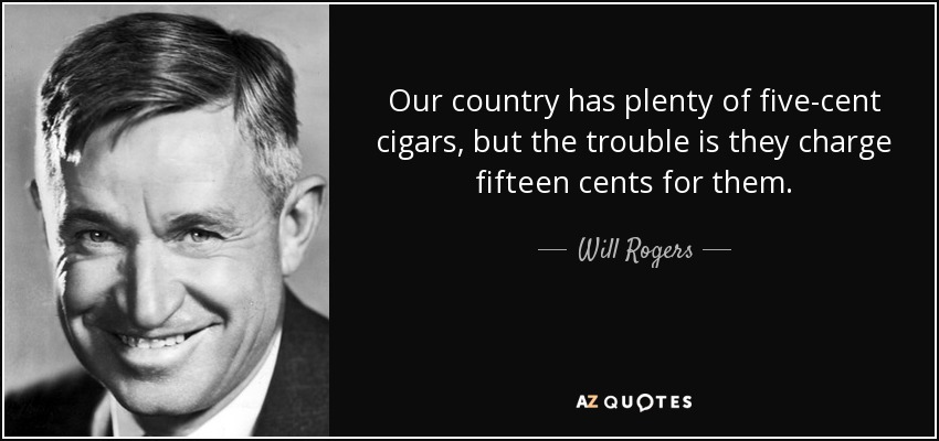 quote-our-country-has-plenty-of-five-cent-cigars-but-the-trouble-is-they-charge-fifteen-cents-will-rogers-120-16-67.jpg