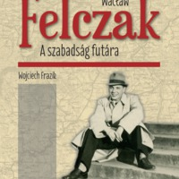 Wojciech Frazik: Wacław Felczak. A szabadság futára.