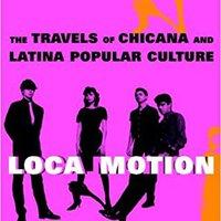 Loca Motion: The Travels Of  Chicana And Latina Popular Culture Ebook Rar