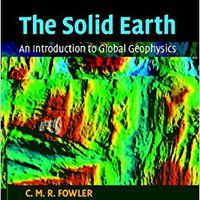 The Solid Earth: An Introduction To Global Geophysics C. M. R. Fowler
